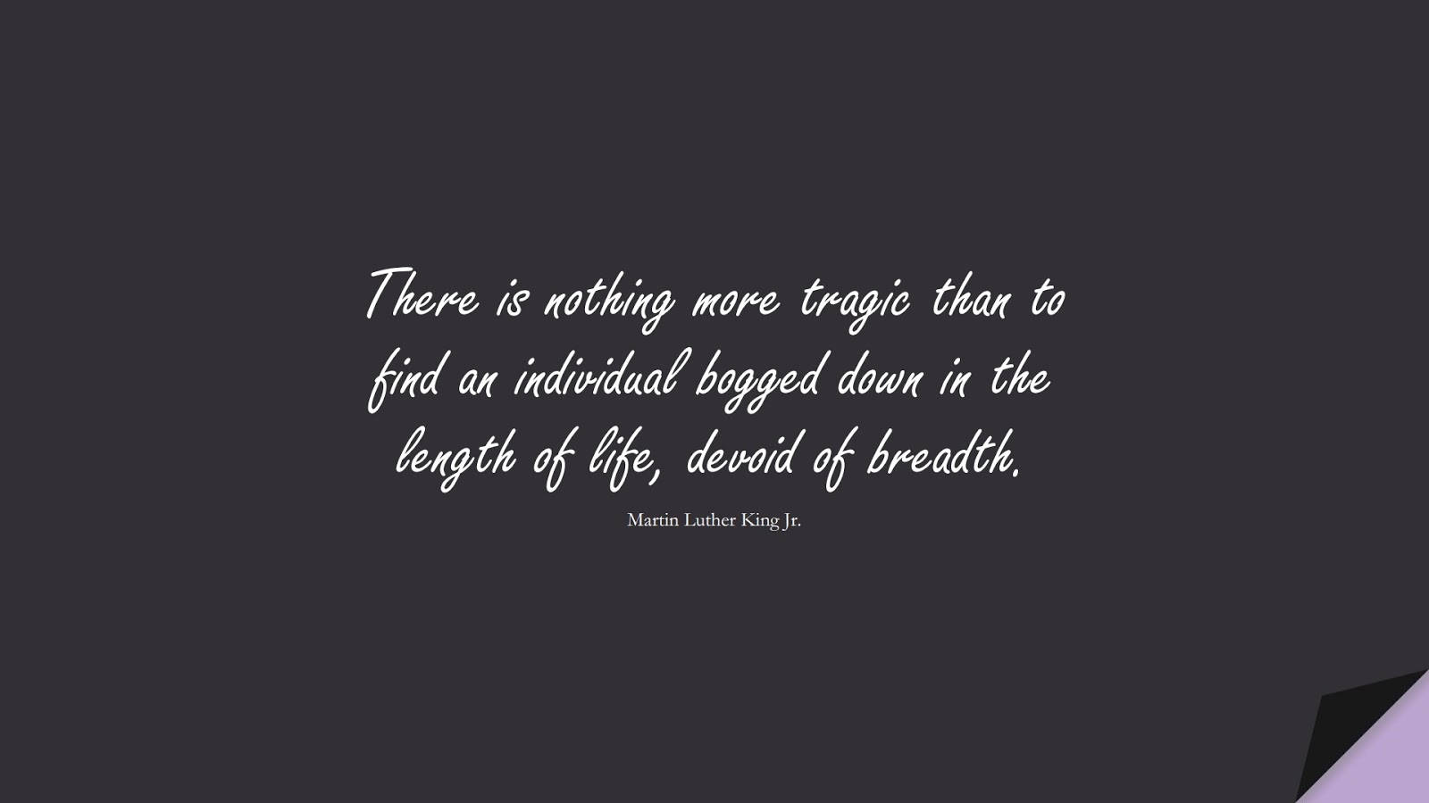 There is nothing more tragic than to find an individual bogged down in the length of life, devoid of breadth. (Martin Luther King Jr.);  #MartinLutherKingJrQuotes