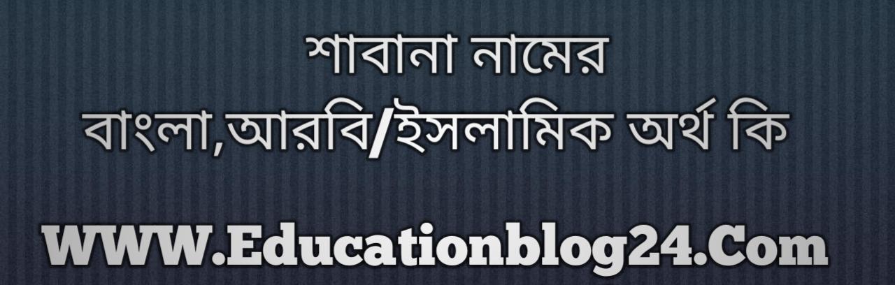 Shabana name meaning in Bengali, শাবানা নামের অর্থ কি, শাবানা নামের বাংলা অর্থ কি, শাবানা নামের ইসলামিক অর্থ কি, শাবানা কি ইসলামিক /আরবি নাম