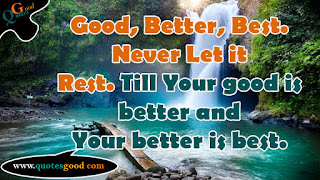 Quote of the day - Good, Better, Best. Never Let it Rest.