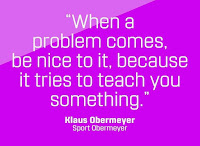 When a problem comes along be nice to it, because it tries to teach you something. Klaus Obermeyer