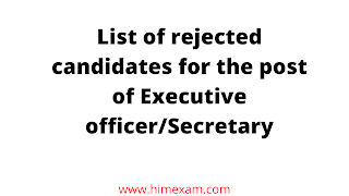 List of rejected candidates for the post of Executive officer/Secretary
