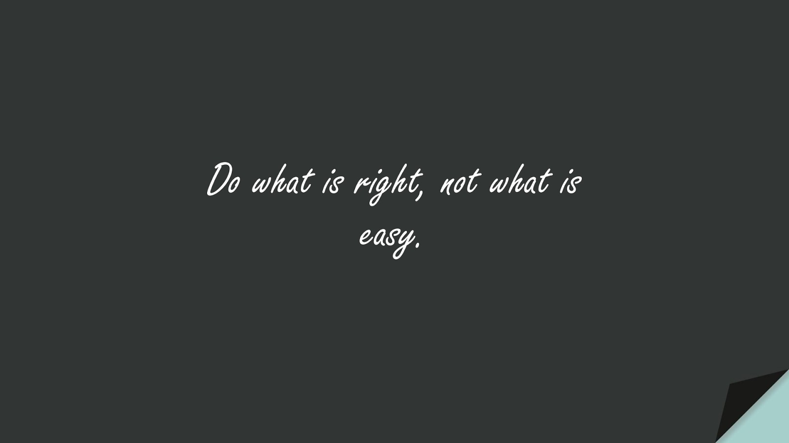 Do what is right, not what is easy.FALSE