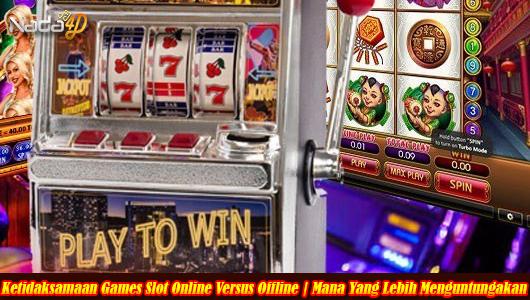 Ketidaksamaan Games Slot Online Versus Offline   Mana Yang Lebih Menguntungakan
