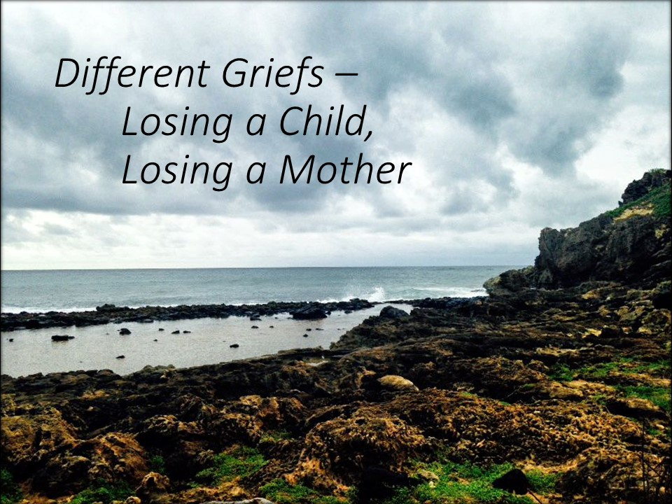 Different Griefs – Losing a Child, Losing a Mother