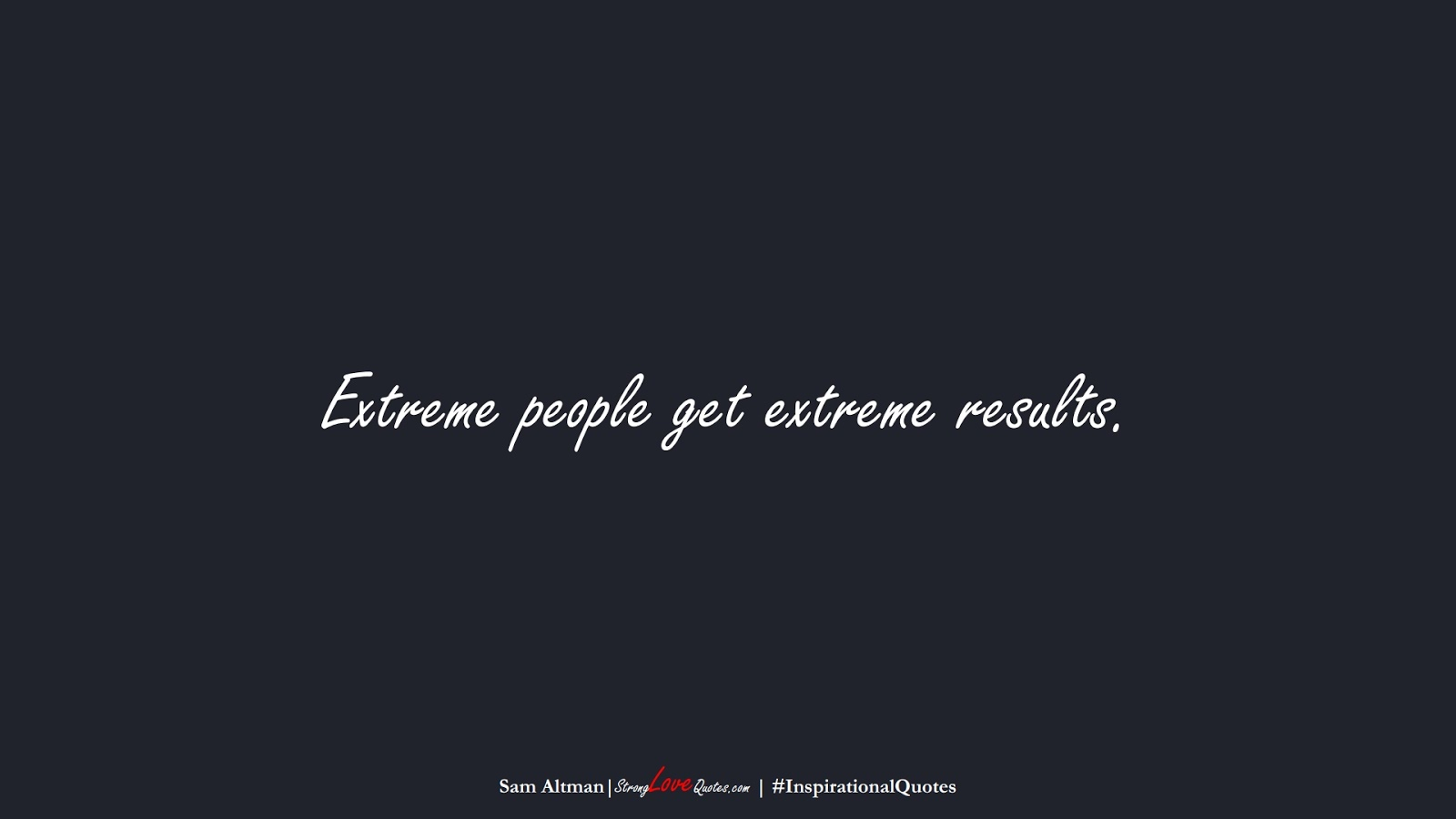 Extreme people get extreme results. (Sam Altman);  #InspirationalQuotes