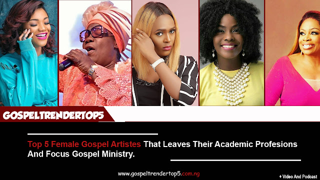Top 5 Female Gospel Artistes That Leaves Their Academic Professions And Focus Gospel Ministry. (Video And Podcast)