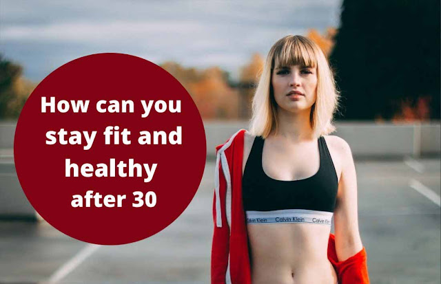 How can you stay fit and healthy after 30