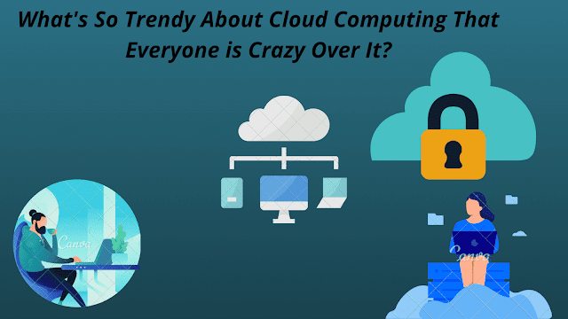 What's So trendy About Cloud Computing that everyone is crazy over it?