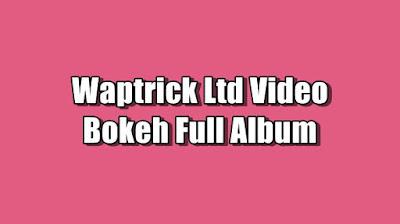 Waptrick Ltd Video Bokeh Full Album Terbaru 2021