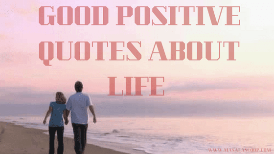 Good Positive Quotes About Life ? Here comes the Sweetest of it all you have been waiting for.