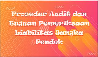 Prosedur Audit dan Tujuan Pemeriksaan Liabilitas Jangka Pendek