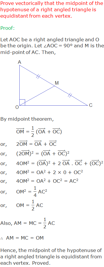 """Prove by vector method that the midpoint of the hypotenuse of a right angled triangle is equidistant from each vertex. Proof: Let AOC be a right angled triangle and O be the origin. Let ∠AOC = 90° and M is the mid-point of AC. Then, By midpoint theorem, (""""OM"""" ) ⃗ = """"1"""" /""""2""""  ((""""OA"""" ) ⃗ + (""""OC"""" ) ⃗) or,2(""""OM"""" ) ⃗ = (""""OA"""" ) ⃗ + (""""OC"""" ) ⃗ or,(2(""""OM"""" ) ⃗)2 = ((""""OA"""" ) ⃗ + (""""OC"""" ) ⃗)2 or,4OM2 = ((""""OA"""" ) ⃗)2 + 2 (""""OA"""" ) ⃗ . (""""OC"""" ) ⃗ + ((""""OC"""" ) ⃗)2 or,4OM2 = OA2 + 2 × 0 + OC2 or,4OM2 = OA2 + OC2 = AC2 or,OM2 = """"1"""" /""""4""""  AC2 or,OM = """"1"""" /""""2""""  AC Also, AM = MC = """"1"""" /""""2""""  AC ∴  AM = MC = OM Hence, the midpoint of the hypotenuse of a right angled triangle is equidistant from each vertex. Proved."""