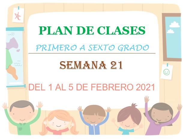 PLAN DE CLASES  1º, 2º, 3º, 4º, 5º Y 6º GRADO PRIMARIA  (semana 21)  DEL 1 AL 5 DE FEBRERO DEL 2021.