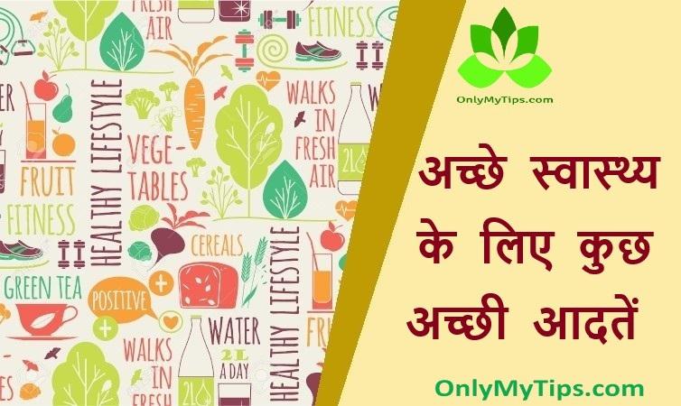 अच्छे स्वास्थ्य के लिए कुछ अच्छी आदतें | Some Good Habits for Good Health