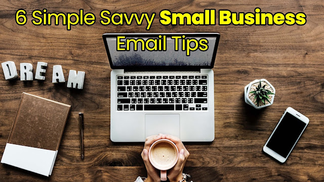 6 Simple Savvy Small Business Email Tips