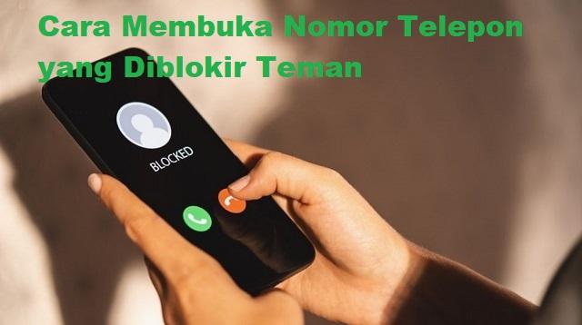 Cara Membuka Nomor Telepon yang Diblokir Teman