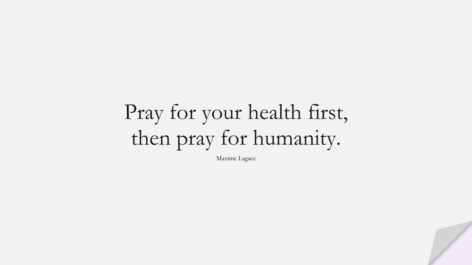 Pray for your health first, then pray for humanity. (Maxime Lagace);  #HumanityQuotes