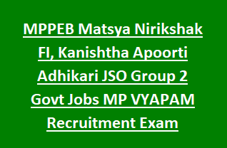 MPPEB Matsya Nirikshak FI, Kanishtha Apoorti Adhikari JSO Group 2 Govt Jobs MP VYAPAM Recruitment Exam Pattern Notification 2018