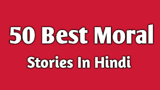 50 Short Stories With Moral Values In Hindi