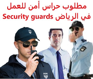 Security guards are required to work in Riyadh  To work in Riyadh, King Fahd Road  Working hours: full time - 8 hours Two days off per week  Academic qualification: high school  Salary: 4000 riyals