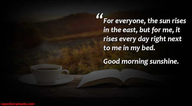 """""""For everyone, the sun rises in the east, but for me, it rises every day right next to me in my bed. Good morning sunshine."""""""