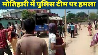 मोतिहारी में पुलिस टीम पर हमला, सात पुलिस कर्मी घायल, मौके पर पहंची कई थानों की पुलिस