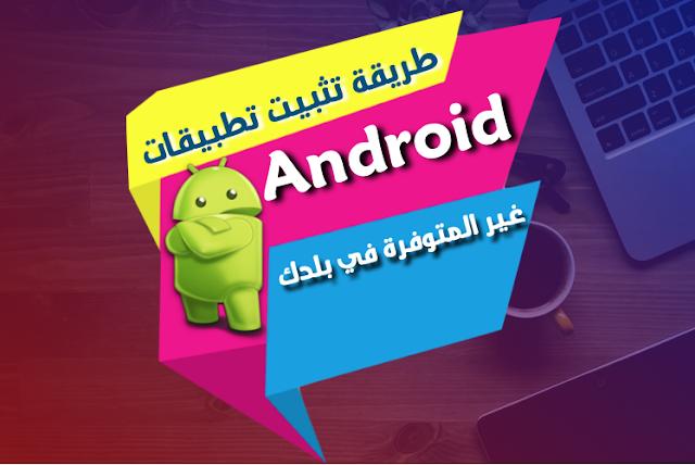 كيفية تثبيت تطبيقات Android غير متاحة في بلدك