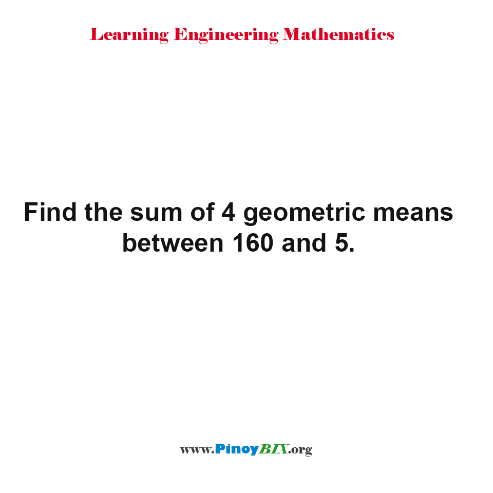 Find the sum of 4 geometric means between 160 and 5.
