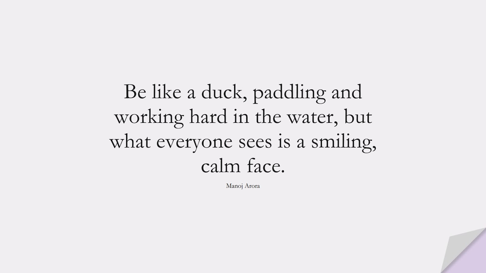 Be like a duck, paddling and working hard in the water, but what everyone sees is a smiling, calm face. (Manoj Arora);  #HardWorkQuotes