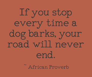 If you stop every time a dog barks, your road will never end. ~ African Proverb