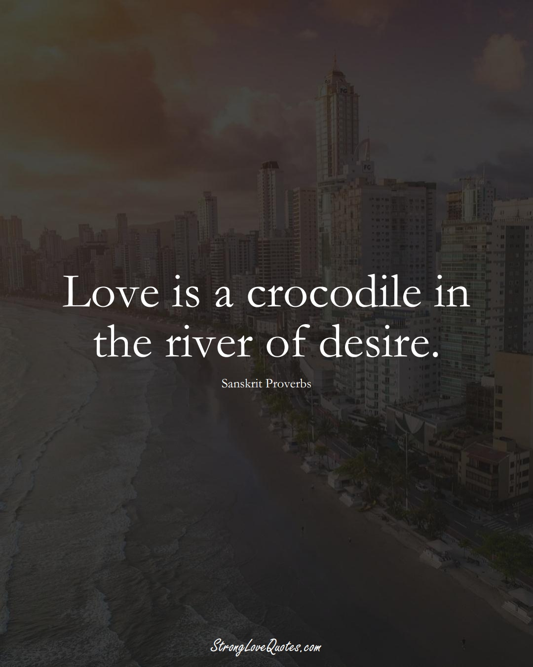 Love is a crocodile in the river of desire. (Sanskrit Sayings);  #aVarietyofCulturesSayings