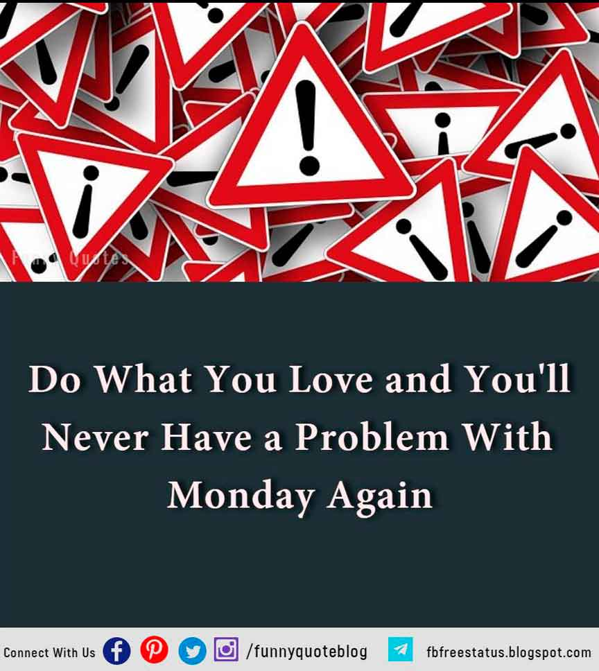 Do what you love and you'll never have a problem with Monday