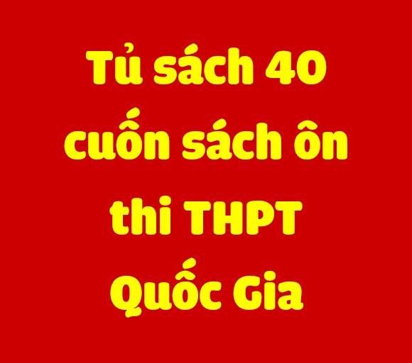 TỦ SÁCH 40 CUỐN ÔN THI THPT QUỐC GIA