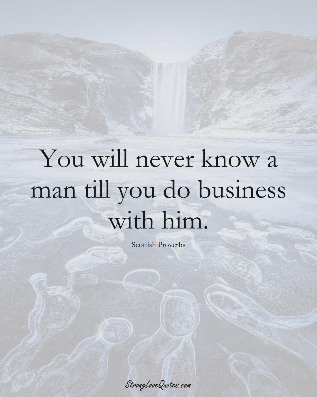 You will never know a man till you do business with him. (Scottish Sayings);  #EuropeanSayings