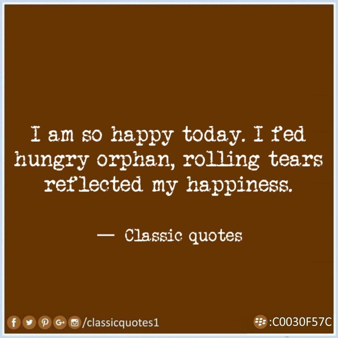 So Happy Quotes Classic Quotes I Am So Happy Todayi Fed Hungry Orphan Rolling