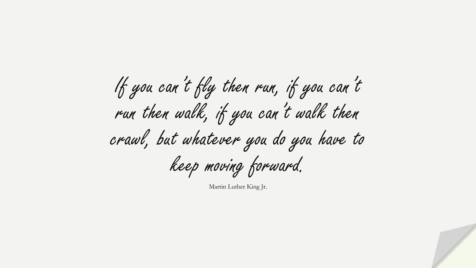 If you can't fly then run, if you can't run then walk, if you can't walk then crawl, but whatever you do you have to keep moving forward. (Martin Luther King Jr.);  #MartinLutherKingJrQuotes
