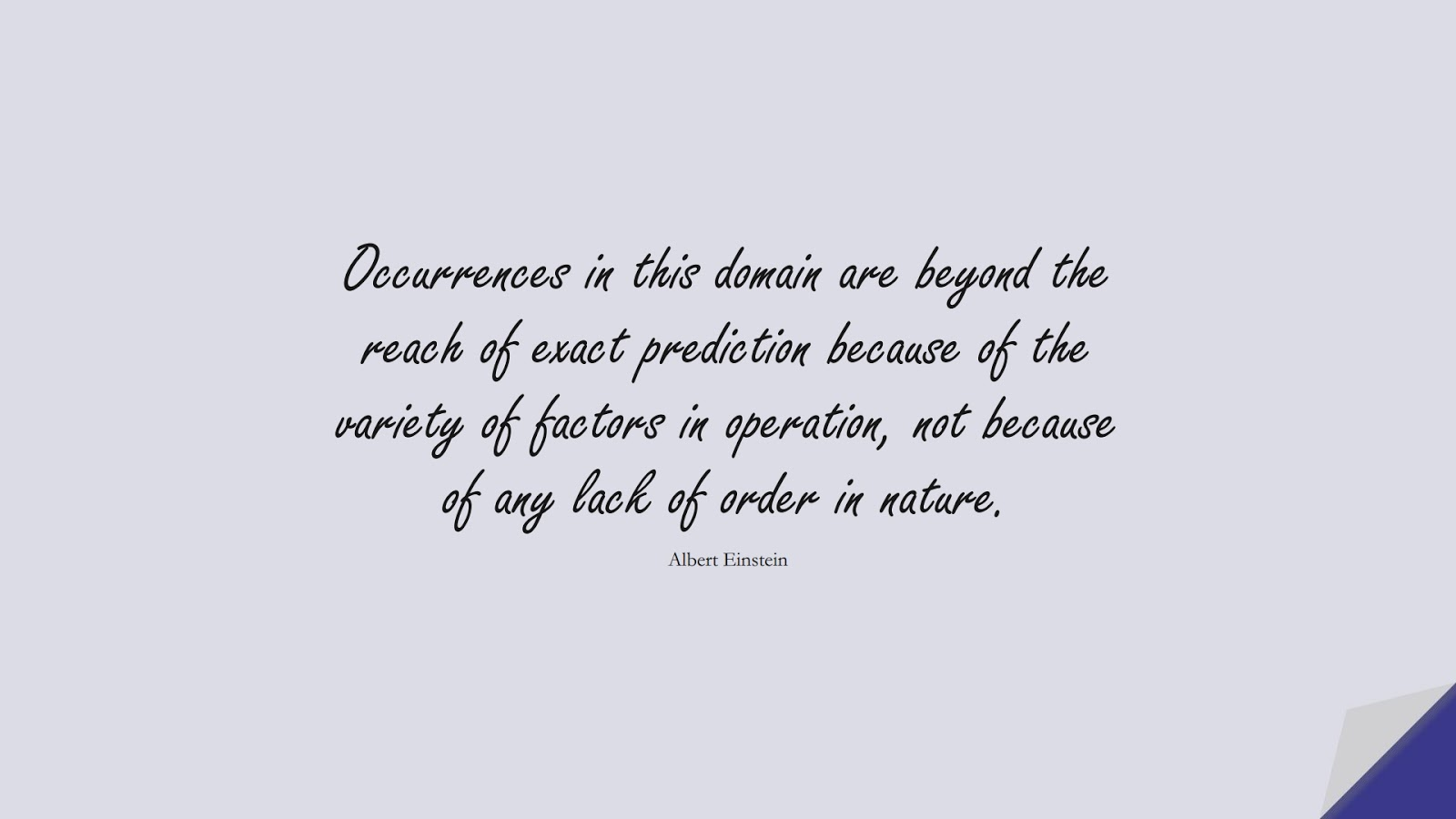 Occurrences in this domain are beyond the reach of exact prediction because of the variety of factors in operation, not because of any lack of order in nature. (Albert Einstein);  #AlbertEnsteinQuotes