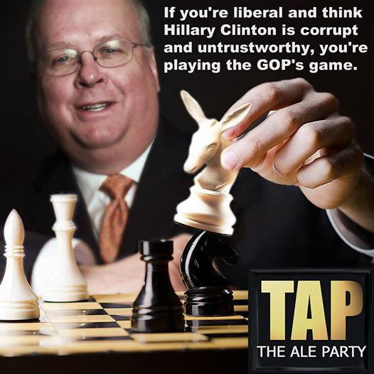 Picture of Karl Rove moving a chess piece.  Caption:  If you're liberal and think that Hillary Clinton is corrupt and untrustworthy, you're playing the GOP's game.