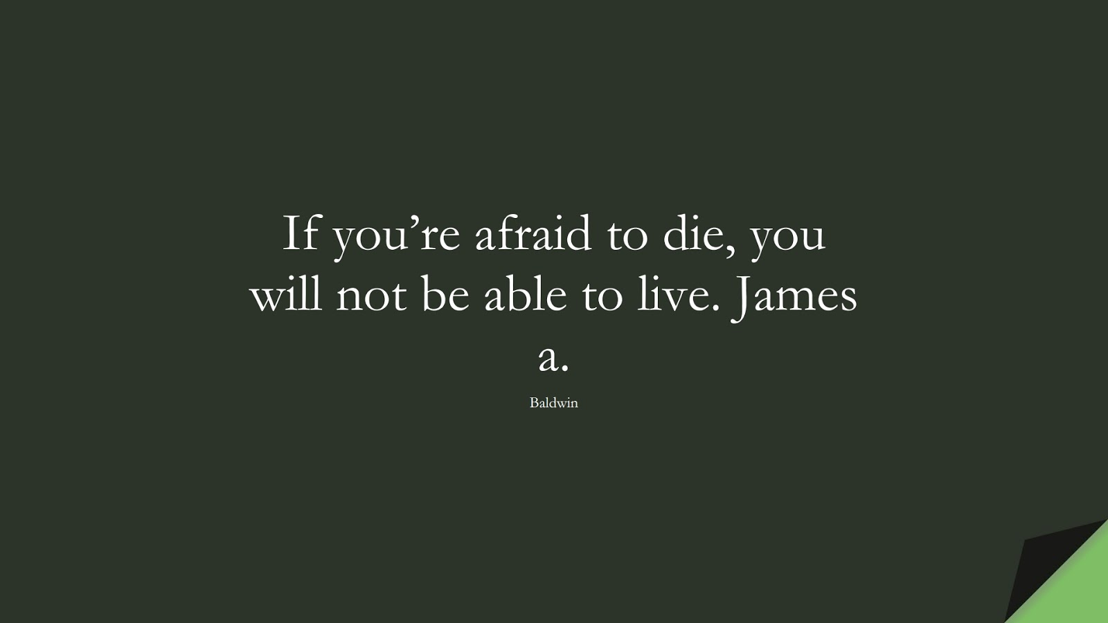 If you're afraid to die, you will not be able to live. James a. (Baldwin);  #InspirationalQuotes