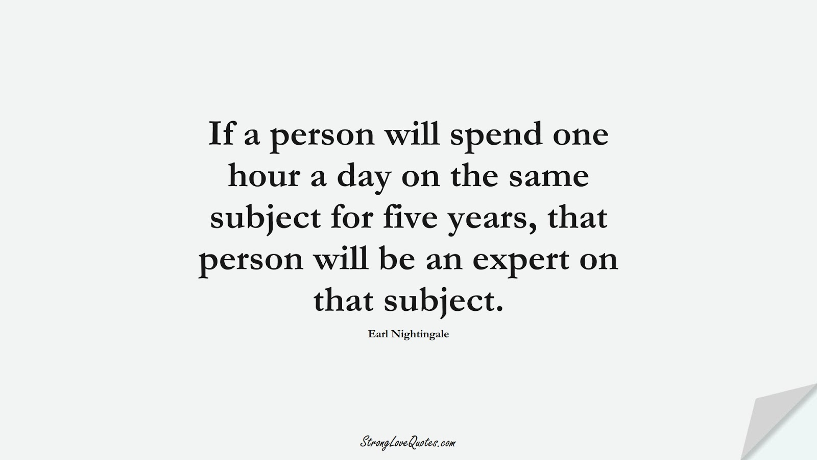 If a person will spend one hour a day on the same subject for five years, that person will be an expert on that subject. (Earl Nightingale);  #LearningQuotes