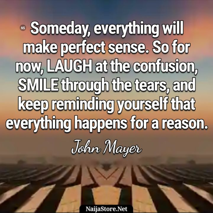 John Mayer's Quote: Someday, everything will make perfect sense. So for now, LAUGH at the confusion, SMILE through the tears, and keep reminding yourself that everything happens for a reason - Inspirational Quotes