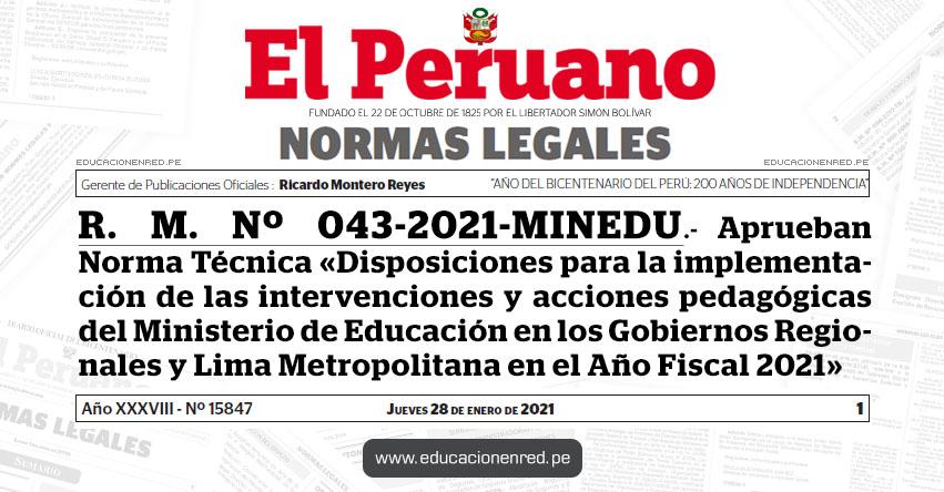 R. M. Nº 043-2021-MINEDU.- Aprueban la Norma Técnica denominada «Disposiciones para la implementación de las intervenciones y acciones pedagógicas del Ministerio de Educación en los Gobiernos Regionales y Lima Metropolitana en el Año Fiscal 2021»
