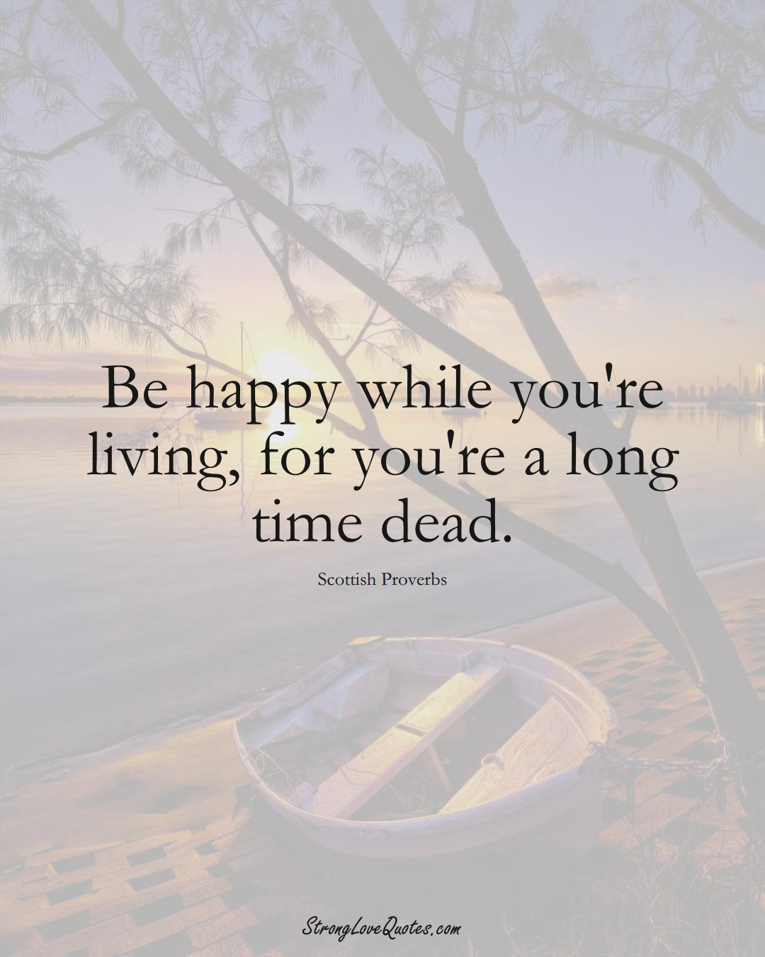 Be happy while you're living, for you're a long time dead. (Scottish Sayings);  #EuropeanSayings