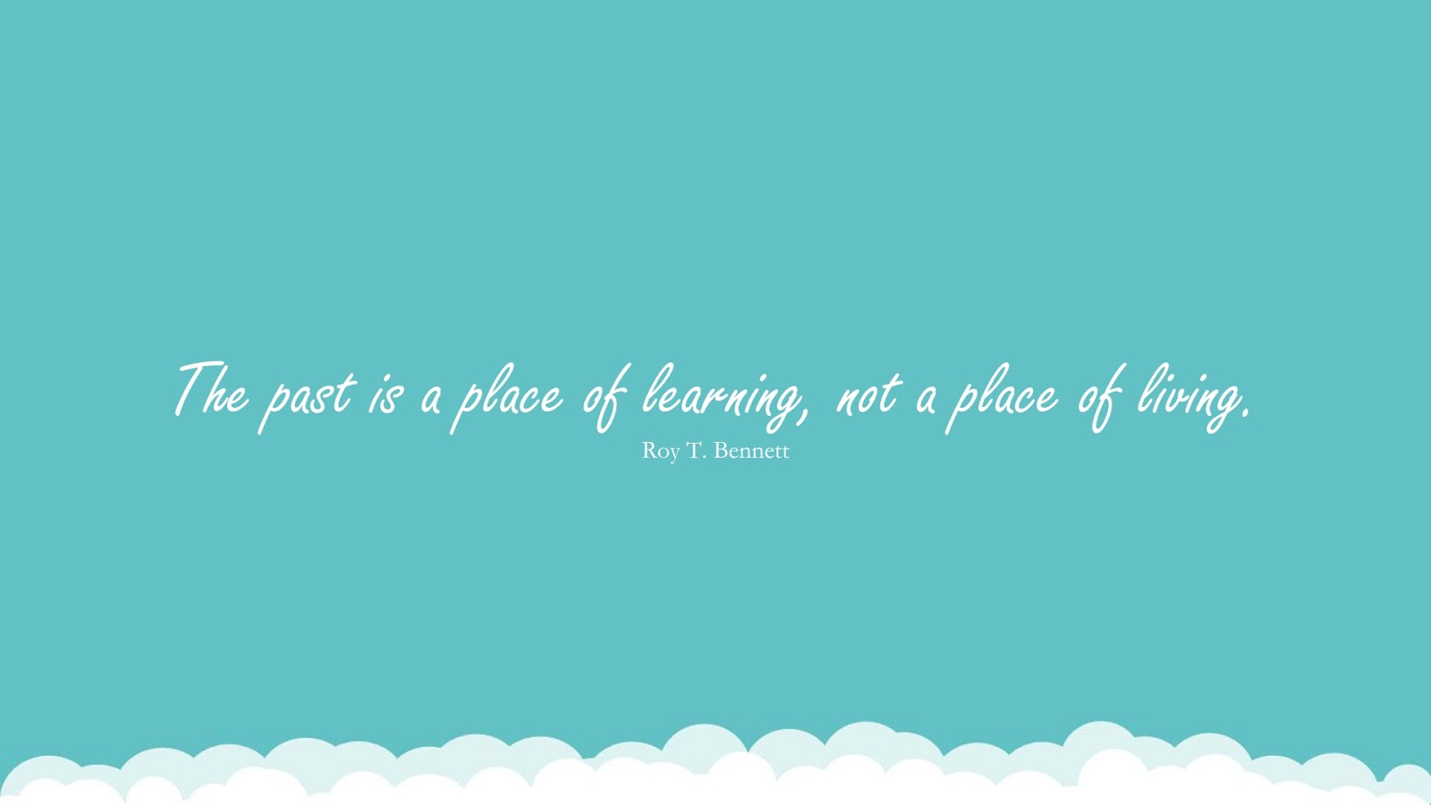 The past is a place of learning, not a place of living. (Roy T. Bennett);  #LearningQuotes