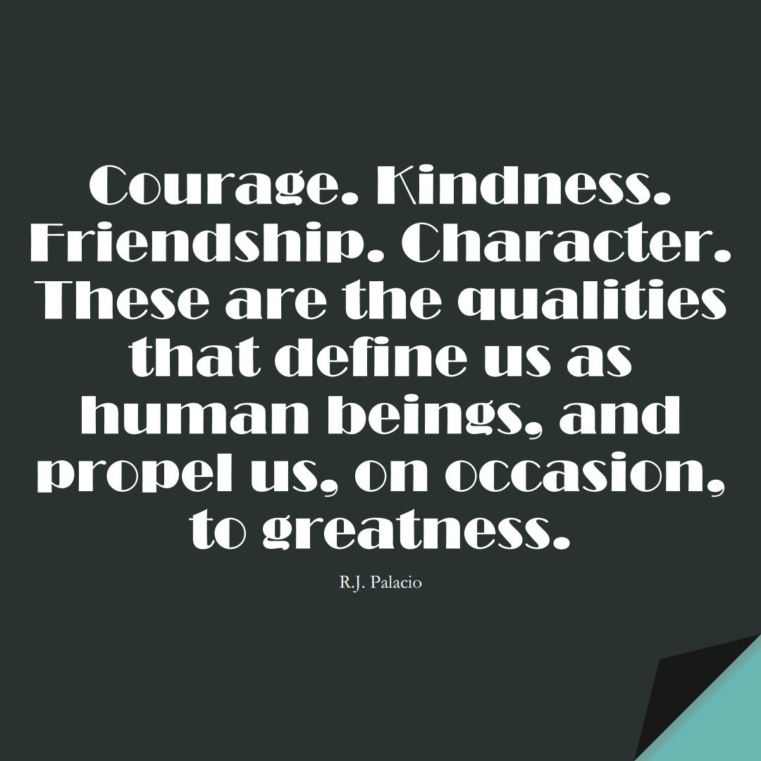 Courage. Kindness. Friendship. Character. These are the qualities that define us as human beings, and propel us, on occasion, to greatness. (R.J. Palacio);  #HumanityQuotes