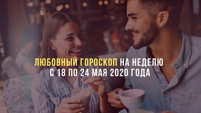 Любовный гороскоп на неделю с 18 по 24 мая 2020 года