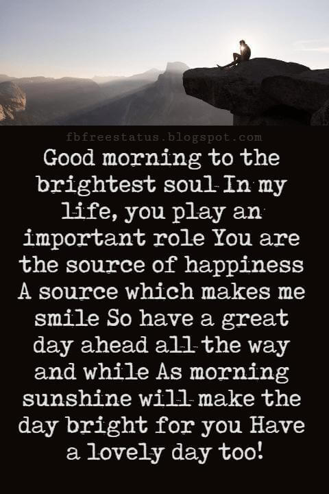 Sweet Good Morning Texts, Good morning to the brightest soul In my life, you play an important role You are the source of happiness A source which makes me smile So have a great day ahead all the way and while As morning sunshine will make the day bright for you Have a lovely day too!