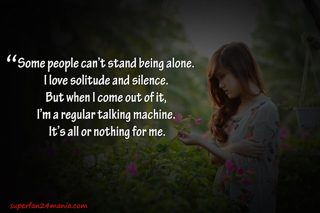 """""""Some people can't stand being alone. I love solitude and silence. But when I come out of it, I'm a regular talking machine. It's all or nothing for me."""""""