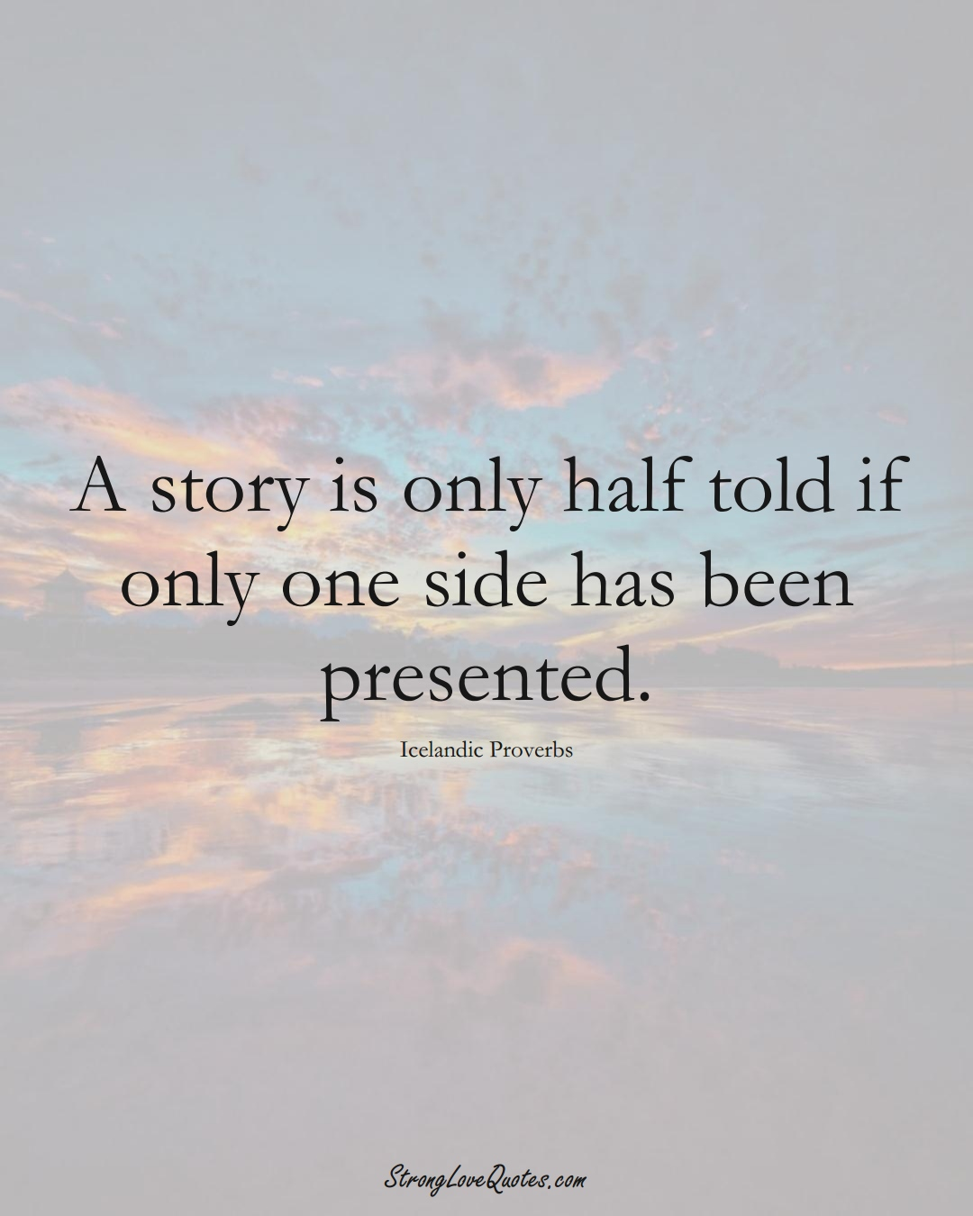 A story is only half told if only one side has been presented. (Icelandic Sayings);  #EuropeanSayings