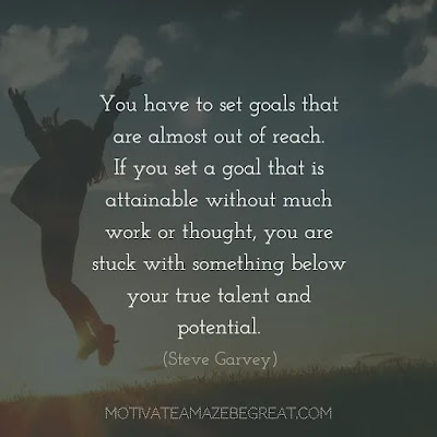 "Quotes On Achievement Of Goals: ""You have to set goals that are almost out of reach. If you set a goal that is attainable without much work or thought, you are stuck with something below your true talent and potential."" - Steve Garvey"